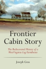 Frontier Cabin Story: The Rediscovered History of a West Virginia Log Farmhouse Cover Image