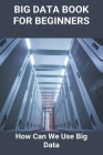 Big Data Book For Beginners: How Can We Use Big Data: Big Data Applications Cover Image