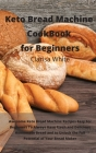 Keto Bread Machine Cookbook for Beginners: Awesome Keto Bread Machine Recipes Easy For Beginners To Always Have Fresh and Delicious Homemade Bread and Cover Image