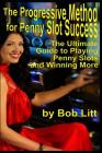 The Progressive Method for Penny Slot Success: The Ultimate Guide to Playing Penny Slots and Winning More Cover Image