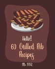 Hello! 60 Grilled Rib Recipes: Best Grilled Rib Cookbook Ever For Beginners [Baby Back Ribs Recipes, Asian Grilling Cookbooks, Peach Cookbook, Chipot Cover Image