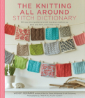 The Knitting All Around Stitch Dictionary: 150 new stitch patterns to knit top down, bottom up, back and forth & in the round Cover Image