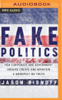 Fake Politics: How Corporate and Government Groups Create and Maintain a Monopoly on Truth Cover Image