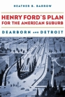 Henry Ford's Plan for the American Suburb: Dearborn and Detroit Cover Image