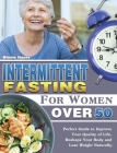 Intermittent Fasting For Women Over 50: Perfect Guide to Improve Your Quality of Life, Reshape Your Body and Lose Weight Naturally. Cover Image