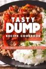 Tasty Dump Recipe Cookbook: The Best Dump Dish Ideas! Cover Image