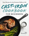 Cast-Iron Cookbook for Beginners: Easy Recipes for the Greatest Skillet of All Cover Image