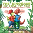 The Dinosaur Who Could Not Roar: The tale of a speech delayed t-rex Cover Image