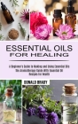Essential Oils for Healing: The Aromatherapy Guide With Essential Oil Recipes for Health (A Beginner's Guide to Making and Using Essential Oils) Cover Image