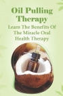 Oil Pulling Therapy - Learn The Benefits Of The Miracle Oral Health Therapy: Coconut Oil Pulling Dangers Cover Image