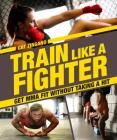 Train Like a Fighter: Get Mma Fit Without Taking a Hit Cover Image