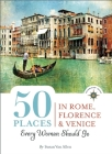 50 Places in Rome, Florence and Venice Every Woman Should Go: Includes Budget Tips, Online Resources, & Golden Days (100 Places) Cover Image