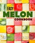 Easy Melon Cookbook: 50 Delicious Melon Recipes for Drinks, Smoothies, Salsas, Desserts and Soups (2nd Edition) Cover Image