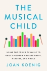 The Musical Child: Using the Power of Music to Raise Children Who Are Happy, Healthy, and Whole Cover Image