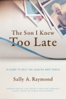 The Son I Knew Too Late: A Guide to Help You Survive and Thrive Cover Image
