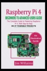 Raspberry Pi 4 Beginners to Advanced Users Guide: The Complete Guide to Mastering the Raspberry Pi 4, with Step-by-Step do it Yourself Projects Cover Image