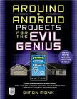 Arduino + Android Projects for the Evil Genius: Control Arduino with Your Smartphone or Tablet Cover Image