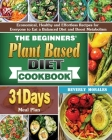 The Beginners' Plant Based Diet Cookbook: Economical, Healthy and Effortless Recipes for Everyone to Eat a Balanced Diet and Boost Metabolism with 31- Cover Image