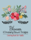 Bloom A Treasury Flower Designs Coloring Book For Adults: Positively Inspired Coloring Book For Adults Women Relaxation- Great Gift For Mother's Day, Cover Image