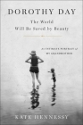 Dorothy Day: The World Will Be Saved by Beauty: An Intimate Portrait of My Grandmother Cover Image