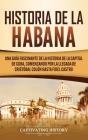 Historia de La Habana: Una Guía Fascinante de la Historia de la Capital de Cuba, Comenzando por la Llegada de Cristóbal Colón hasta Fidel Cas Cover Image