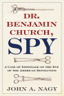Dr. Benjamin Church, Spy: A Case of Espionage on the Eve of the American Revolution Cover Image