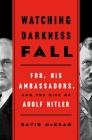 Watching Darkness Fall: FDR, His Ambassadors, and the Rise of Adolf Hitler Cover Image
