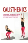 Calisthenics: Everything You Need To Know & Easy Guide To Build Muscle With Bodyweight Training: Bodyweight Training Routine Cover Image