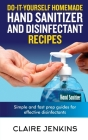 Do-it-Yourself Homemade Hand Sanitizer and Disinfectant Recipes: Simple and Fast Prep Guides for Effective Disinfectants Cover Image