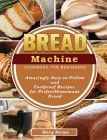Bread Machine Cookbook for Beginners: Amazingly Easy-to-Follow and Foolproof Recipes for Perfect Homemade Bread Cover Image