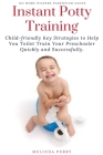Instant Potty Training: Child-friendly Key Strategies to Help You Toilet Train Your Preschooler Quickly and Successfully Cover Image