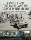 The Americans on D-Day and in Normandy: Rare Photographs from Wartime Archives Cover Image