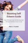 Boosting Self Esteem Guide: Your Ultimate Guide On Boosting Self Esteem To Achieve Goals In Life Cover Image