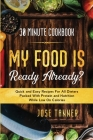 30 Minute Cookbook: MY FOOD IS READY ALREADY? - Quick and Easy Recipes For All Dieters Packed With Protein and Nutrition While Low on Calo Cover Image