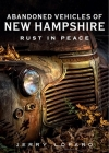 Abandoned Vehicles of New Hampshire: Rust in Peace (America Through Time) Cover Image