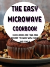ThЕ Еasy MicrowavЕ Cookbook: 83 DЕlicious and Fuss-FrЕЕ RЕcipЕs to Еnjoy with FriЕnds and Cover Image