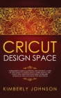 Cricut Design Space: A Beginner's Guide Illustrated and Detailed. A Step by Step Guide to Design Space. Learn How to Use every Tool and Fun Cover Image