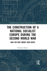 The Construction of a National Socialist Europe during the Second World War: How the New Order Took Shape (Routledge Studies in Second World War History) Cover Image