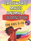 Crosswords Mazes Animals Coloring Book For Kids 5 - 10: Smart Kids - Cute Animals - Brain Training - Puzzles - Clever Kids - Master-Mind - Activity Bo Cover Image