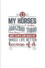 My Horses Do This Amazing Thing Where They Just Exist And Make My Whole Life Better Because Of It: Horse Saying Journal For Horseback, Horse Racing & Cover Image