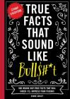 True Facts That Sound Like Bull$#*t: 500 Insane-But-True Facts That Will Shock and Impress Your Friends Cover Image