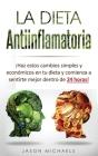 La Dieta Antiinflamatoria: Haz estos cambios simples y económicos en tu dieta y comienza a sentirte mejor dentro de 24 horas! (Libro en Espanol/A Cover Image