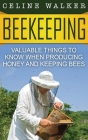 Beekeeping: Valuable Things to Know When Producing Honey and Keeping Bees Cover Image