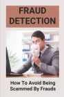 Fraud Detection: How To Avoid Being Scammed By Frauds: Valuable Skills To Avoid Being Scammed Cover Image