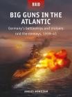 Big Guns in the Atlantic: Germany's battleships and cruisers raid the convoys, 1939–41 Cover Image