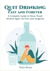 Quit Drinking Fast and Forever: A Complete Guide to Never Touch Alcohol Again, Be Free, and Longevity Cover Image