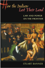 How the Indians Lost Their Land: Law and Power on the Frontier Cover Image