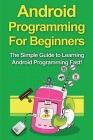 Android Programming For Beginners: The Simple Guide to Learning Android Programming Fast! Cover Image