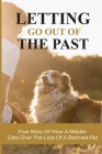 Letting Go Out Of The Past: True Story Of How A Master Gets Over The Loss Of A Beloved Pet: How To Find The Way Through The Pain Of Losing A Pet Cover Image