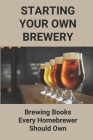 Starting Your Own Brewery: Brewing Books Every Homebrewer Should Own: Interviews With Brewmasters Cover Image